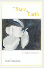 The Stars of Earth - new and selected poems by Emily Grosholz